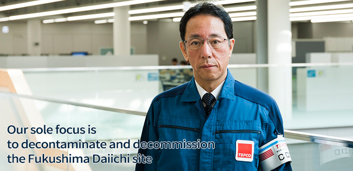 Our sole focus is to decontaminate and decommission the Fukushima Daiichi site